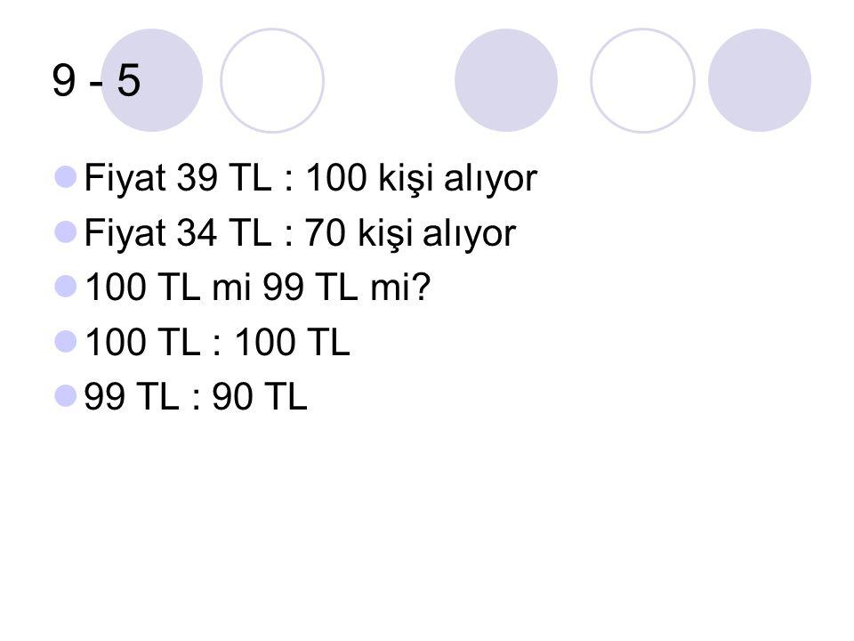 9 - 5 Fiyat 39 TL : 100 kişi alıyor Fiyat 34 TL : 70 kişi alıyor