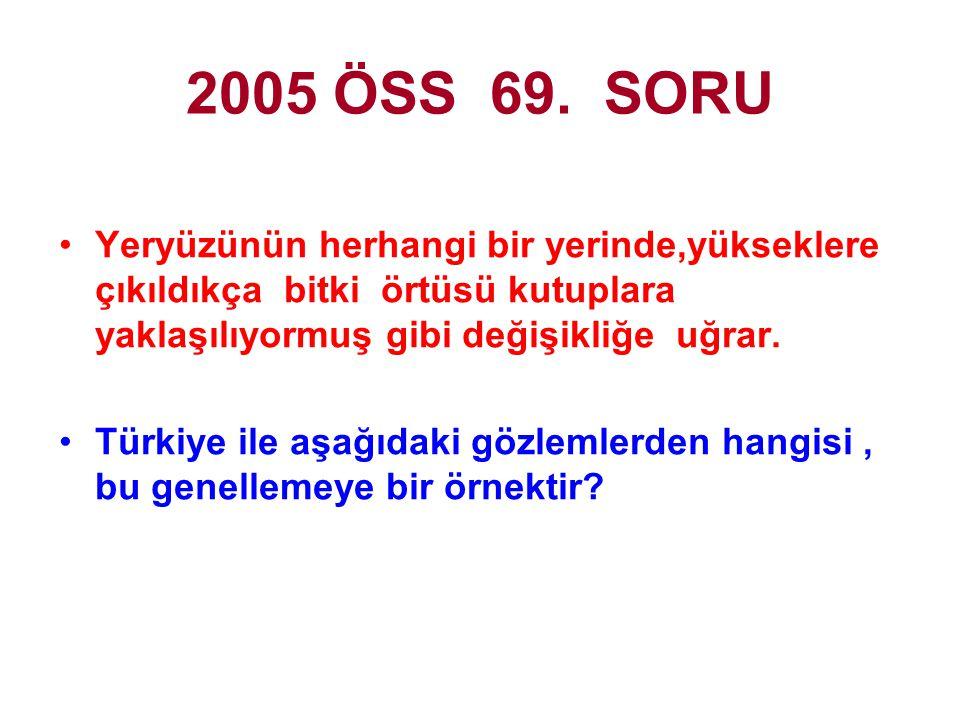 2005 ÖSS 69. SORU Yeryüzünün herhangi bir yerinde,yükseklere çıkıldıkça bitki örtüsü kutuplara yaklaşılıyormuş gibi değişikliğe uğrar.