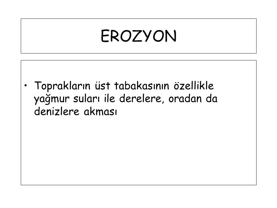 EROZYON Toprakların üst tabakasının özellikle yağmur suları ile derelere, oradan da denizlere akması.