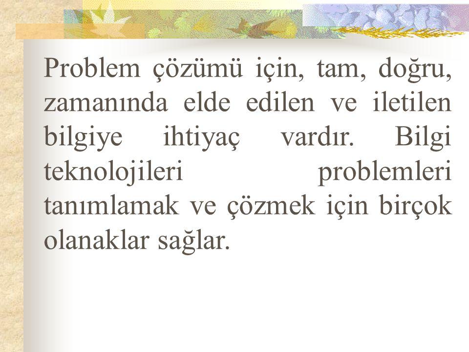 Problem çözümü için, tam, doğru, zamanında elde edilen ve iletilen bilgiye ihtiyaç vardır.