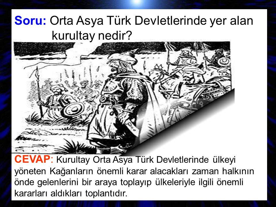 Soru: Orta Asya Türk Devletlerinde yer alan kurultay nedir