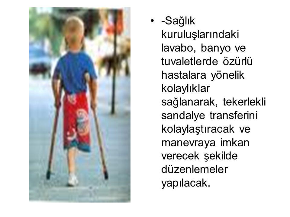 -Sağlık kuruluşlarındaki lavabo, banyo ve tuvaletlerde özürlü hastalara yönelik kolaylıklar sağlanarak, tekerlekli sandalye transferini kolaylaştıracak ve manevraya imkan verecek şekilde düzenlemeler yapılacak.