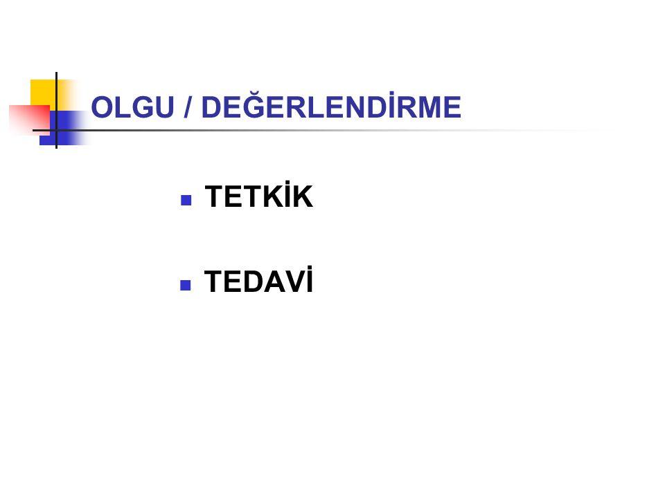 OLGU / DEĞERLENDİRME TETKİK TEDAVİ