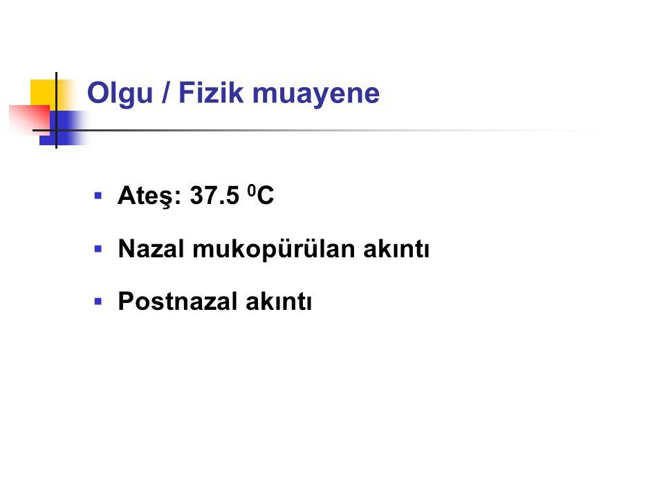 Olgu / Fizik muayene Ateş: 37.5 0C Nazal mukopürülan akıntı
