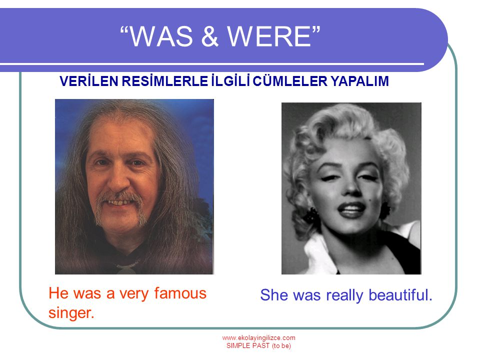 WAS & WERE He was a very famous singer. She was really beautiful.
