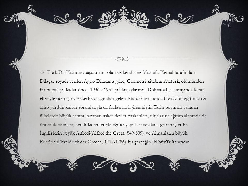 Türk Dil Kurumu başuzmanı olan ve kendisine Mustafa Kemal tarafından Dilaçar soyadı verilen Agop Dilaçar a göre; Geometri kitabını Atatürk, ölümünden bir buçuk yıl kadar önce, 1936 - 1937 yılı kış aylarında Dolmabahçe sarayında kendi elleriyle yazmıştır.