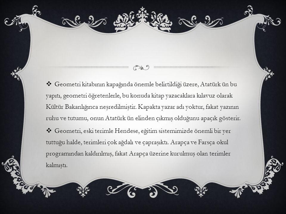 Geometri kitabının kapağında önemle belirtildiği üzere, Atatürk ün bu yapıtı, geometri öğretenlerle, bu konuda kitap yazacaklara kılavuz olarak Kültür Bakanlığınca neşredilmiştir. Kapakta yazar adı yoktur, fakat yazının ruhu ve tutumu, onun Atatürk ün elinden çıkmış olduğunu apaçık gösterir.