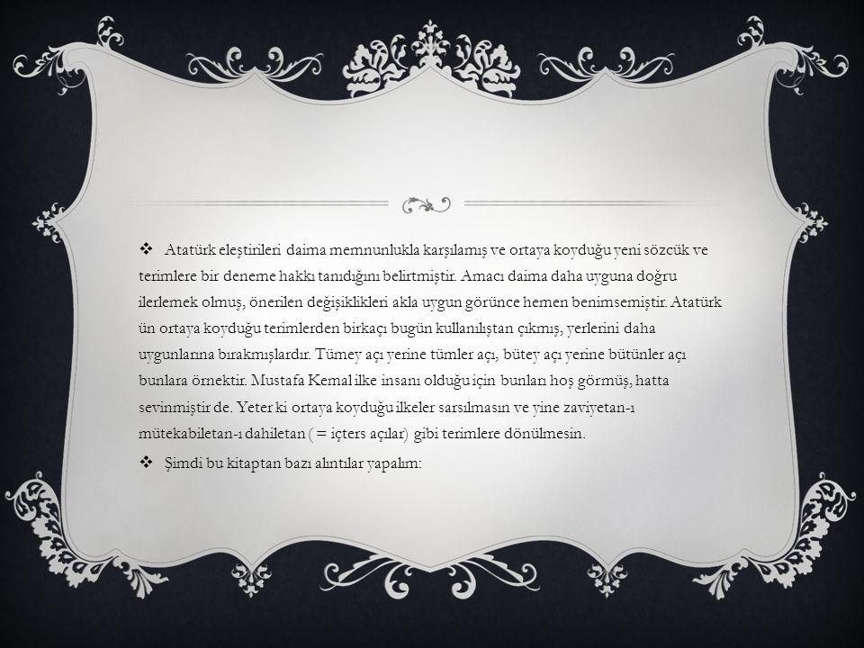 Atatürk eleştirileri daima memnunlukla karşılamış ve ortaya koyduğu yeni sözcük ve terimlere bir deneme hakkı tanıdığını belirtmiştir. Amacı daima daha uyguna doğru ilerlemek olmuş, önerilen değişiklikleri akla uygun görünce hemen benimsemiştir. Atatürk ün ortaya koyduğu terimlerden birkaçı bugün kullanılıştan çıkmış, yerlerini daha uygunlarına bırakmışlardır. Tümey açı yerine tümler açı, bütey açı yerine bütünler açı bunlara örnektir. Mustafa Kemal ilke insanı olduğu için bunları hoş görmüş, hatta sevinmiştir de. Yeter ki ortaya koyduğu ilkeler sarsılmasın ve yine zaviyetan-ı mütekabiletan-ı dahiletan ( = içters açılar) gibi terimlere dönülmesin.
