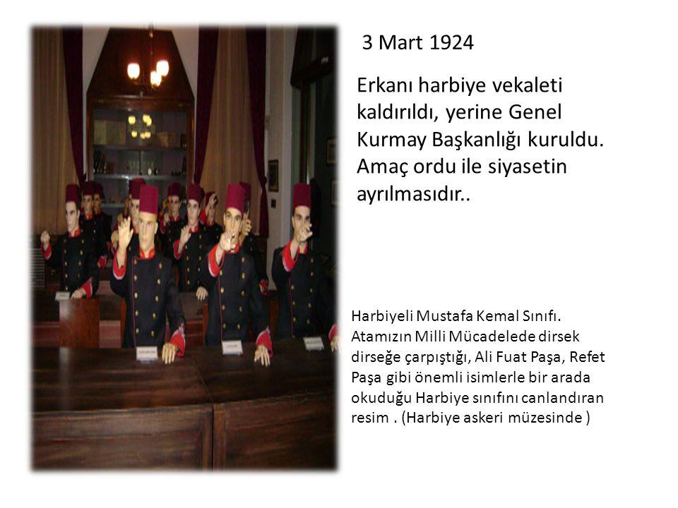 3 Mart 1924 Erkanı harbiye vekaleti kaldırıldı, yerine Genel Kurmay Başkanlığı kuruldu. Amaç ordu ile siyasetin ayrılmasıdır..