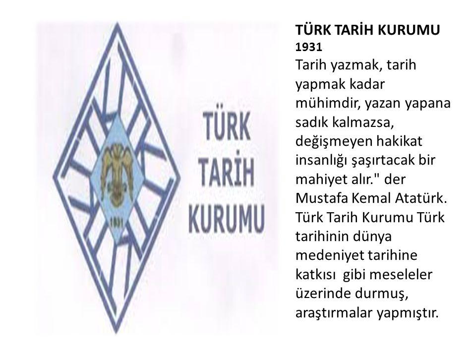 TÜRK TARİH KURUMU 1931 Tarih yazmak, tarih yapmak kadar mühimdir, yazan yapana sadık kalmazsa, değişmeyen hakikat insanlığı şaşırtacak bir mahiyet alır. der Mustafa Kemal Atatürk.