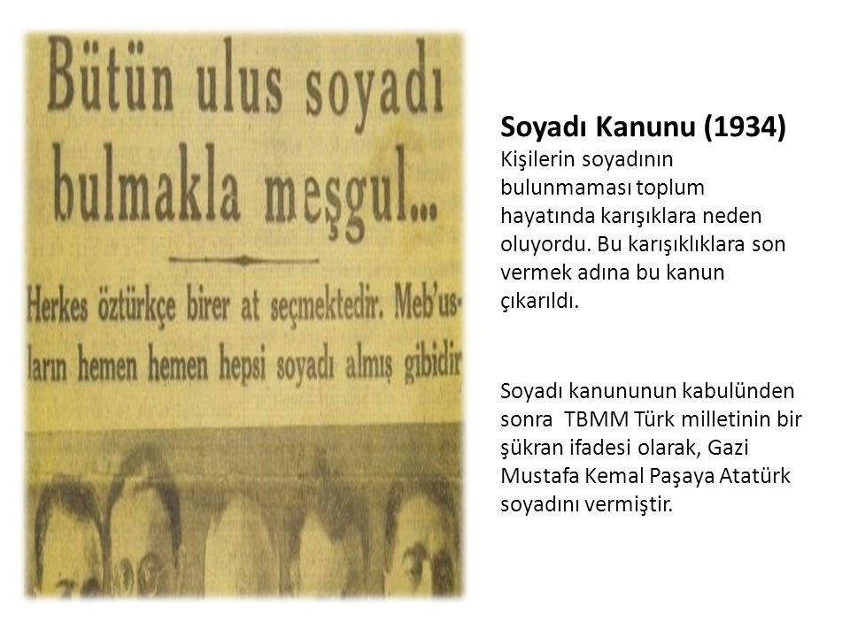 Soyadı Kanunu (1934) Kişilerin soyadının bulunmaması toplum hayatında karışıklara neden oluyordu. Bu karışıklıklara son vermek adına bu kanun çıkarıldı.