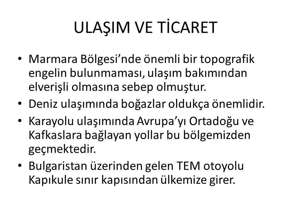 ULAŞIM VE TİCARET Marmara Bölgesi'nde önemli bir topografik engelin bulunmaması, ulaşım bakımından elverişli olmasına sebep olmuştur.