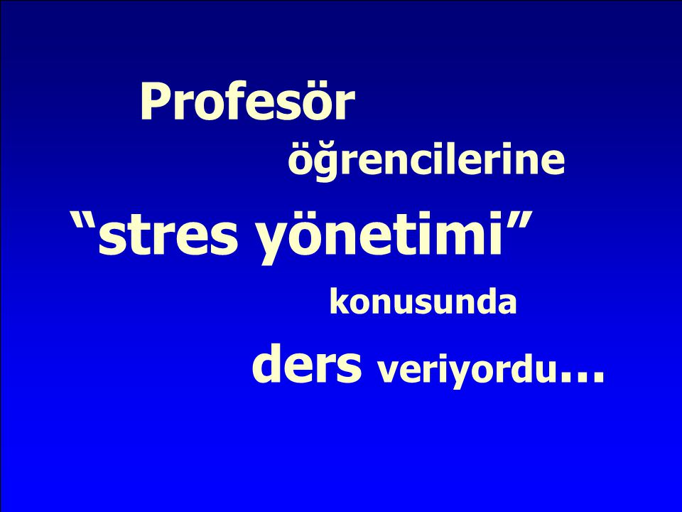 Profesör öğrencilerine stres yönetimi konusunda ders veriyordu...