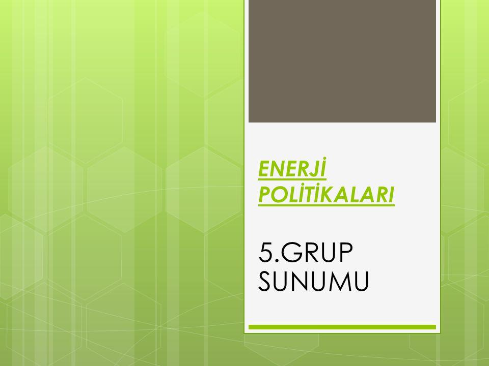 ENERJİ POLİTİKALARI 5.GRUP SUNUMU