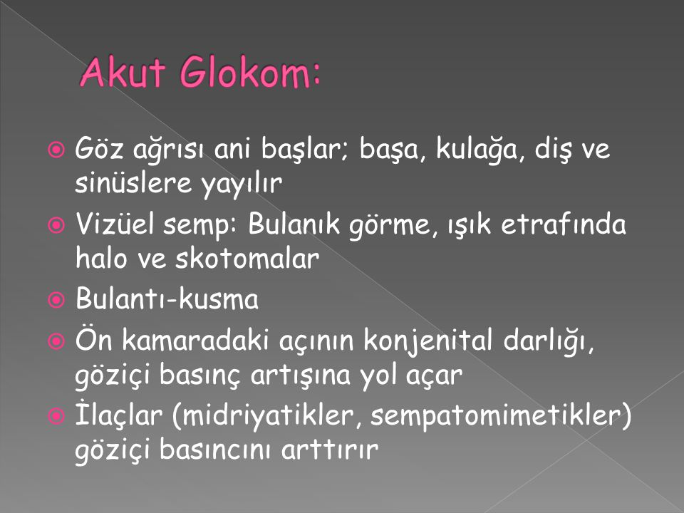 Akut Glokom: Göz ağrısı ani başlar; başa, kulağa, diş ve sinüslere yayılır. Vizüel semp: Bulanık görme, ışık etrafında halo ve skotomalar.