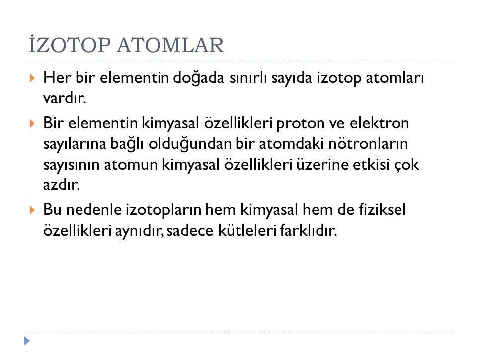 İZOTOP ATOMLAR Her bir elementin doğada sınırlı sayıda izotop atomları vardır.