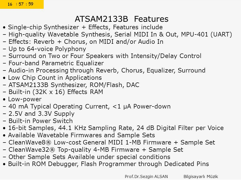 ATSAM2133B Features • Single-chip Synthesizer + Effects, Features include – High-quality Wavetable Synthesis, Serial MIDI In & Out, MPU-401 (UART) – Effects: Reverb + Chorus, on MIDI and/or Audio In – Up to 64-voice Polyphony – Surround on Two or Four Speakers with Intensity/Delay Control – Four-band Parametric Equalizer – Audio-in Processing through Reverb, Chorus, Equalizer, Surround • Low Chip Count in Applications – ATSAM2133B Synthesizer, ROM/Flash, DAC – Built-in (32K x 16) Effects RAM • Low-power – 40 mA Typical Operating Current, <1 μA Power-down – 2.5V and 3.3V Supply – Built-in Power Switch • 16-bit Samples, 44.1 KHz Sampling Rate, 24 dB Digital Filter per Voice • Available Wavetable Firmwares and Sample Sets – CleanWave8® Low-cost General MIDI 1-MB Firmware + Sample Set – CleanWave32® Top-quality 4-MB Firmware + Sample Set – Other Sample Sets Available under special conditions • Built-in ROM Debugger, Flash Programmer through Dedicated Pins