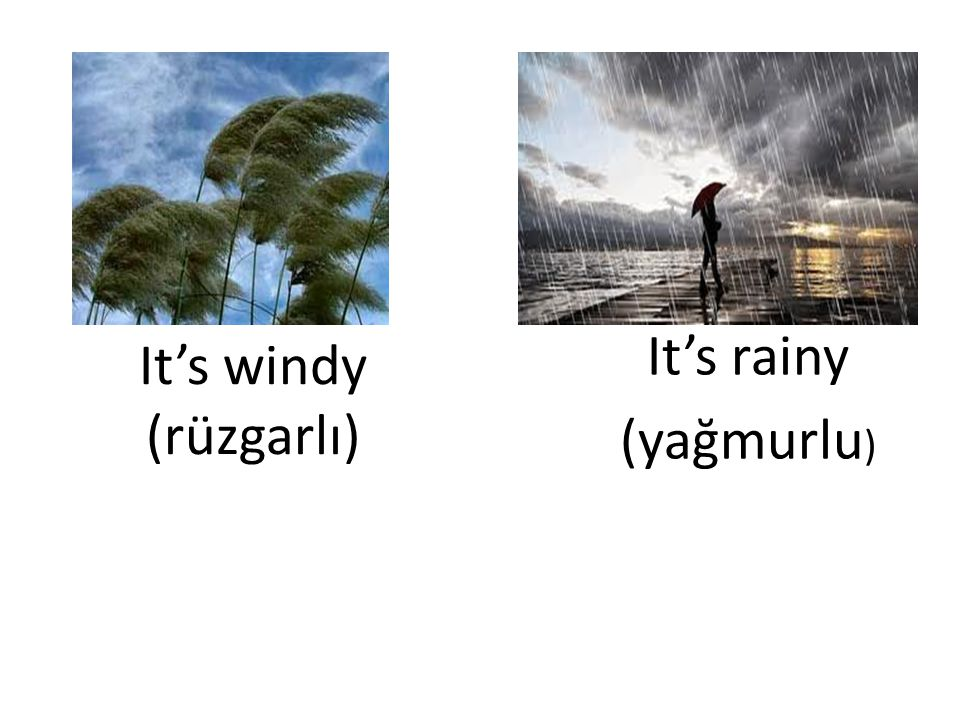 It's rainy (yağmurlu) It's windy (rüzgarlı)