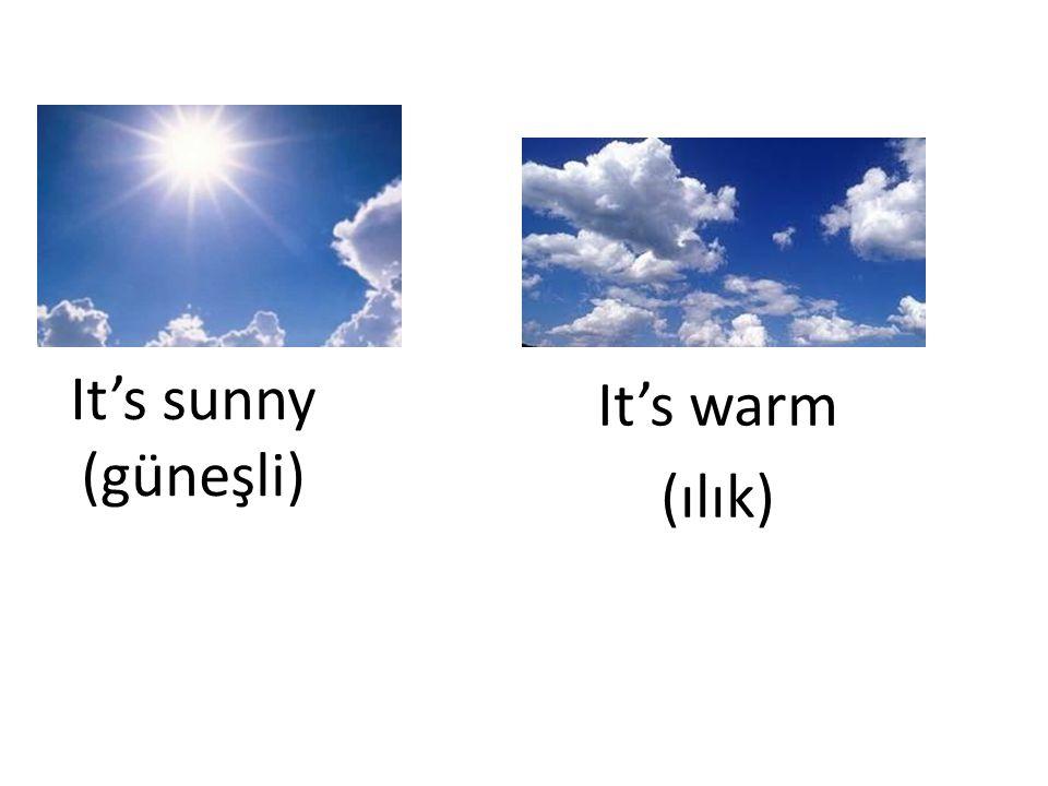 It's sunny (güneşli) It's warm (ılık)