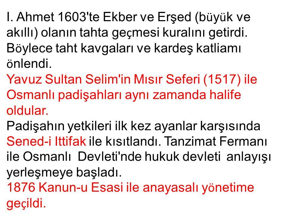 I. Ahmet 1603 te Ekber ve Erşed (büyük ve akıllı) olanın tahta geçmesi kuralını getirdi. Böylece taht kavgaları ve kardeş katliamı önlendi.