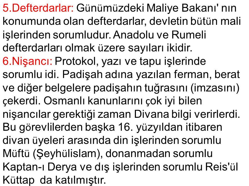 5.Defterdarlar: Günümüzdeki Maliye Bakanı nın konumunda olan defterdarlar, devletin bütün mali işlerinden sorumludur. Anadolu ve Rumeli defterdarları olmak üzere sayıları ikidir.