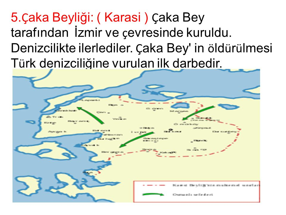 5.Çaka Beyliği: ( Karasi ) Çaka Bey tarafından İzmir ve çevresinde kuruldu. Denizcilikte ilerlediler. Çaka Bey in öldürülmesi Türk denizciliğine vurulan ilk darbedir.