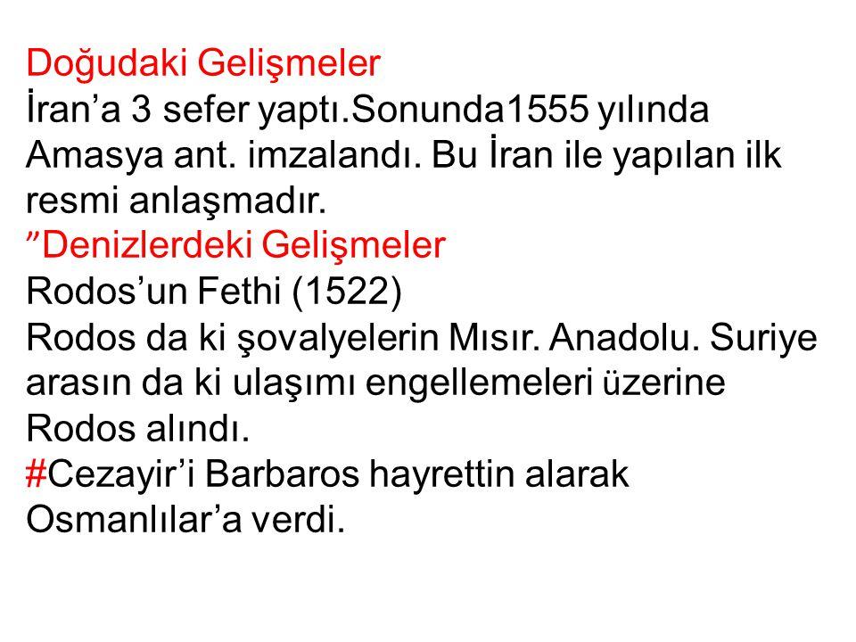 Doğudaki Gelişmeler İran'a 3 sefer yaptı.Sonunda1555 yılında Amasya ant. imzalandı. Bu İran ile yapılan ilk resmi anlaşmadır.
