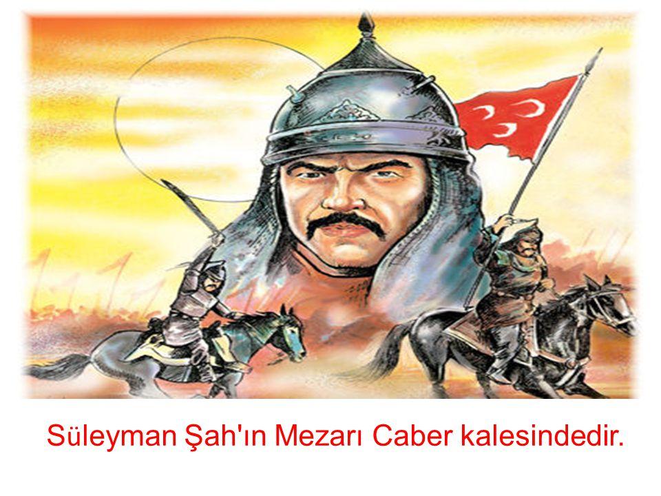 Süleyman Şah ın Mezarı Caber kalesindedir.