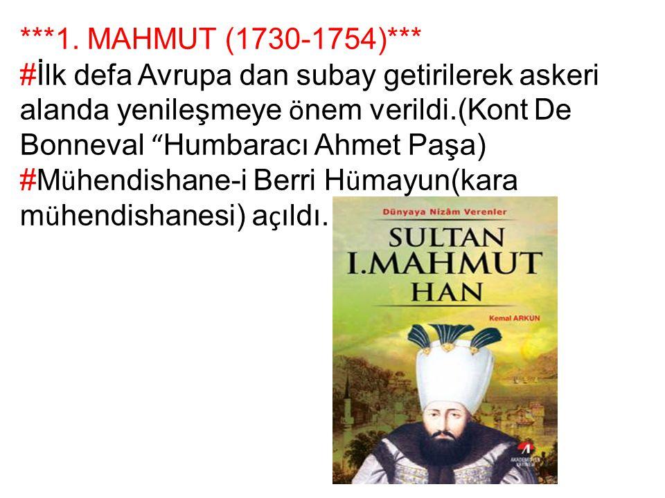 ***1. MAHMUT (1730-1754)*** #İlk defa Avrupa dan subay getirilerek askeri alanda yenileşmeye önem verildi.(Kont De Bonneval Humbaracı Ahmet Paşa)