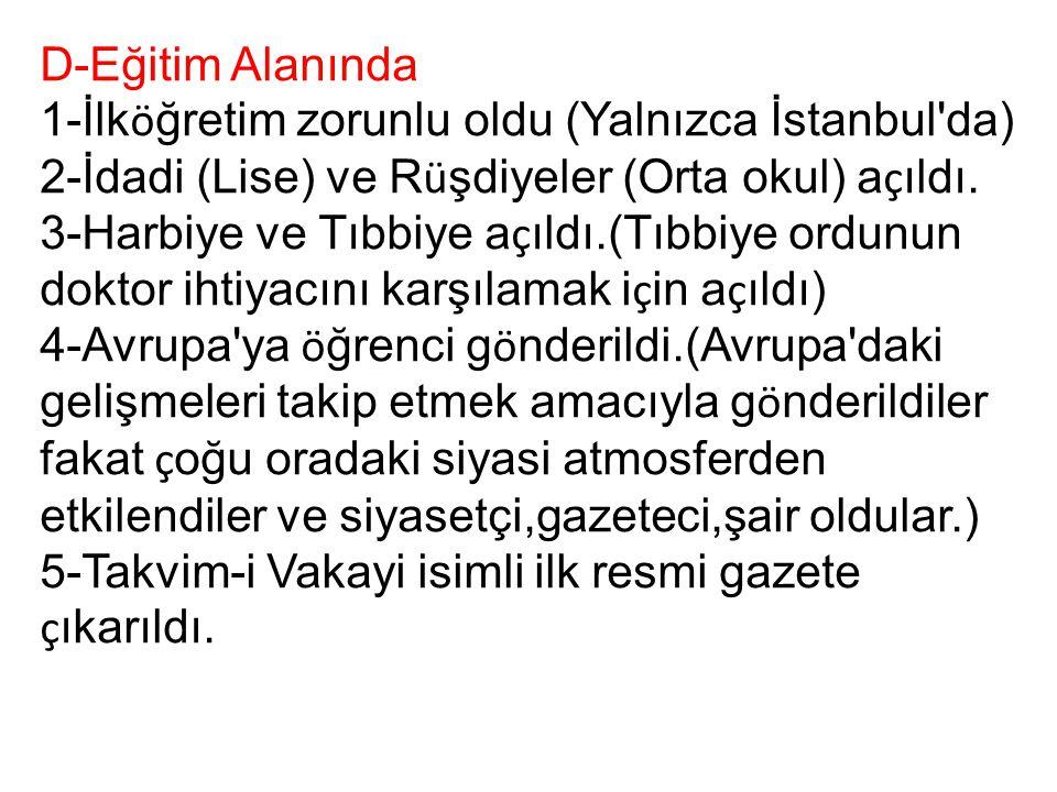 D-Eğitim Alanında 1-İlköğretim zorunlu oldu (Yalnızca İstanbul da) 2-İdadi (Lise) ve Rüşdiyeler (Orta okul) açıldı.