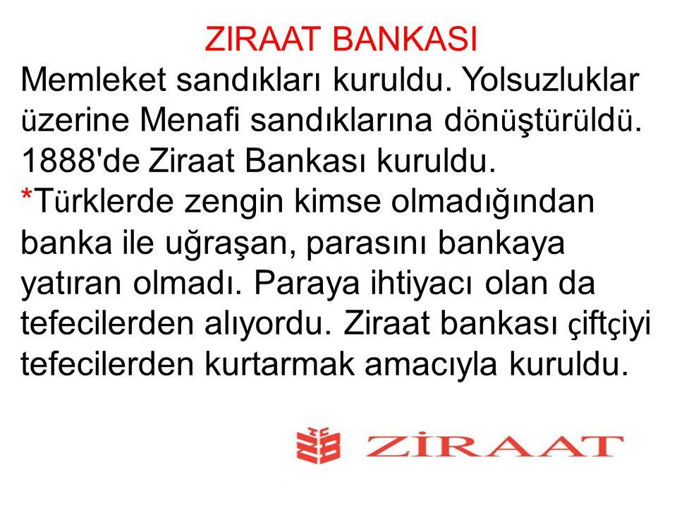 ZIRAAT BANKASI Memleket sandıkları kuruldu. Yolsuzluklar üzerine Menafi sandıklarına dönüştürüldü. 1888 de Ziraat Bankası kuruldu.