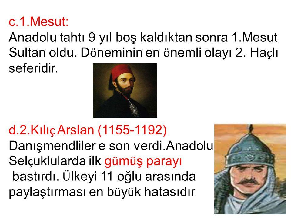 c.1.Mesut: Anadolu tahtı 9 yıl boş kaldıktan sonra 1.Mesut Sultan oldu. Döneminin en önemli olayı 2. Haçlı seferidir.