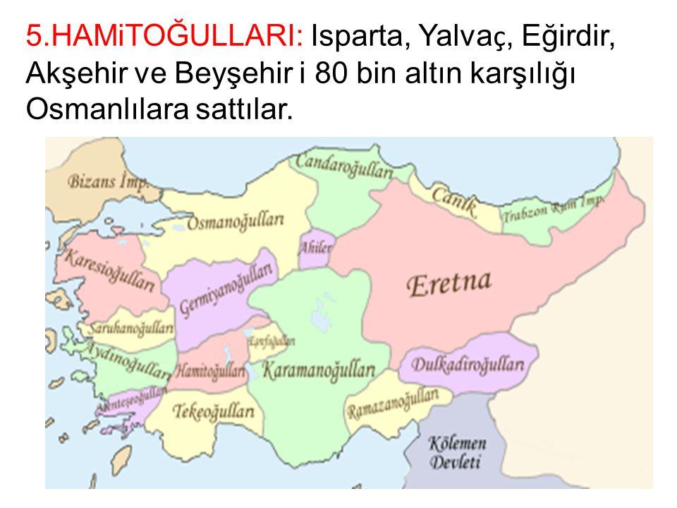 5.HAMiTOĞULLARI: Isparta, Yalvaç, Eğirdir, Akşehir ve Beyşehir i 80 bin altın karşılığı Osmanlılara sattılar.