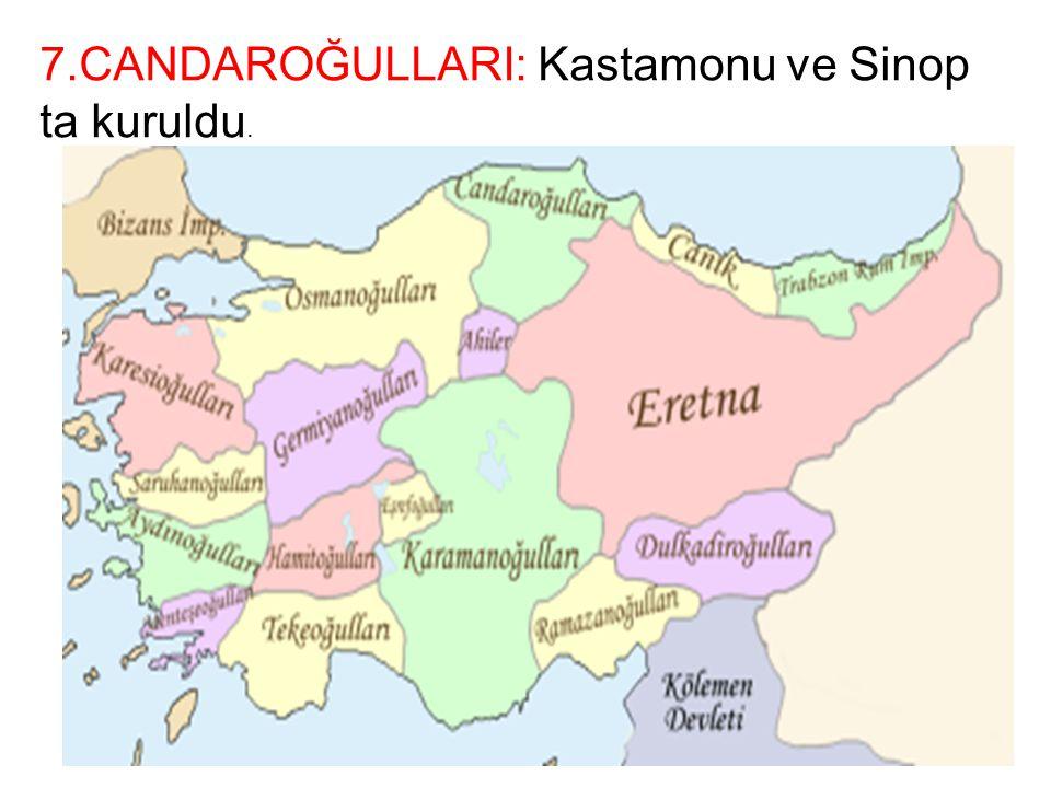 7.CANDAROĞULLARI: Kastamonu ve Sinop ta kuruldu.