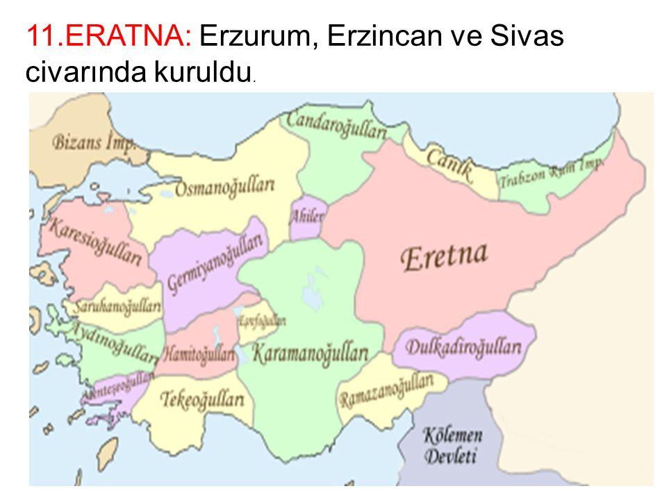 11.ERATNA: Erzurum, Erzincan ve Sivas civarında kuruldu.