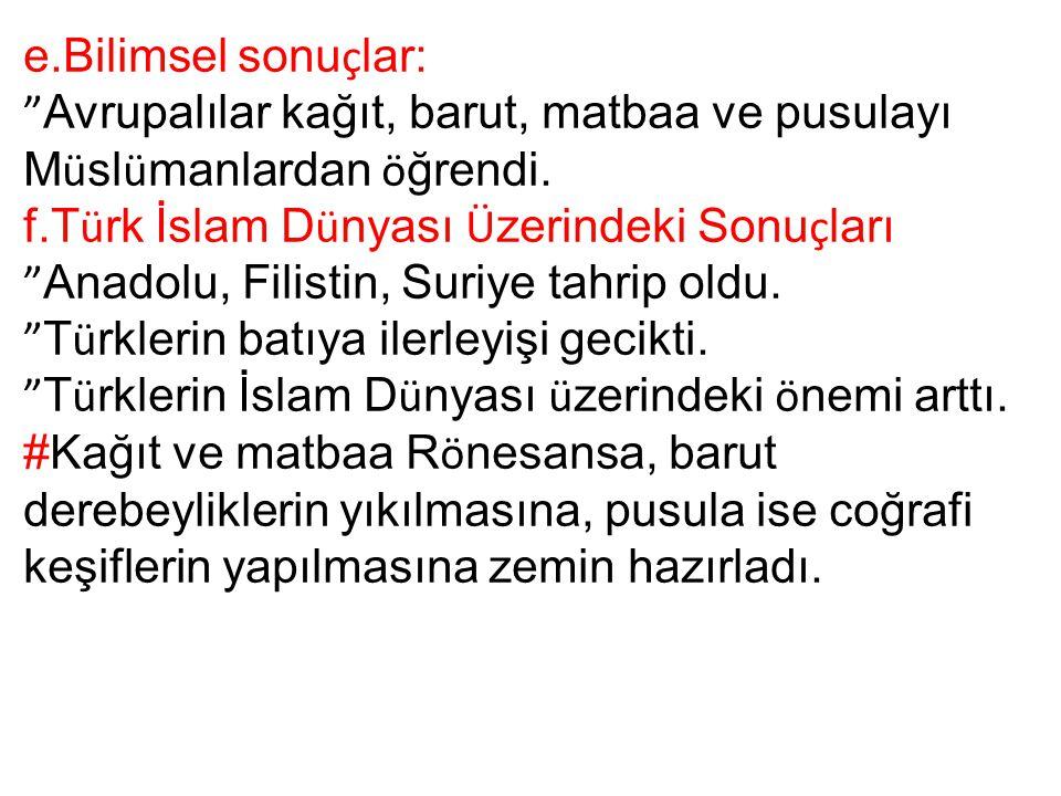 e.Bilimsel sonuçlar: Avrupalılar kağıt, barut, matbaa ve pusulayı Müslümanlardan öğrendi. f.Türk İslam Dünyası Üzerindeki Sonuçları.