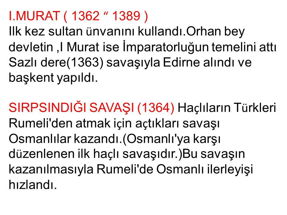 I.MURAT ( 1362 1389 ) Ilk kez sultan ünvanını kullandı.Orhan bey devletin ,I Murat ise İmparatorluğun temelini attı.