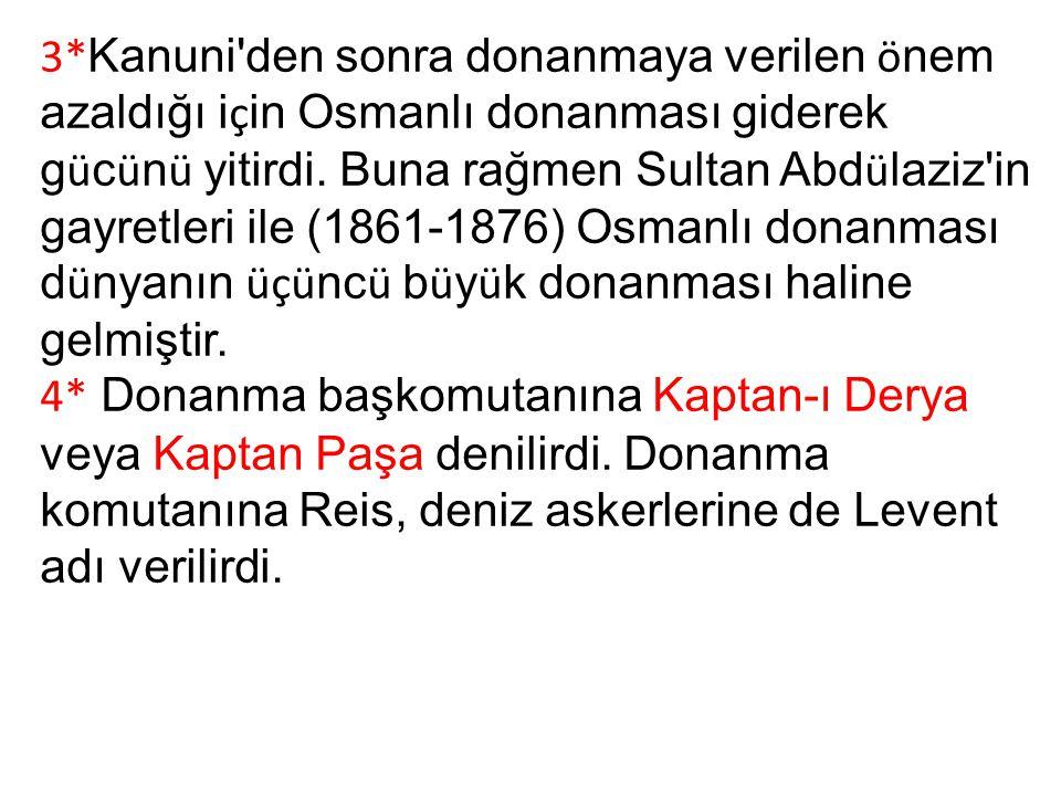 3*Kanuni den sonra donanmaya verilen önem azaldığı için Osmanlı donanması giderek gücünü yitirdi. Buna rağmen Sultan Abdülaziz in gayretleri ile (1861-1876) Osmanlı donanması dünyanın üçüncü büyük donanması haline gelmiştir.