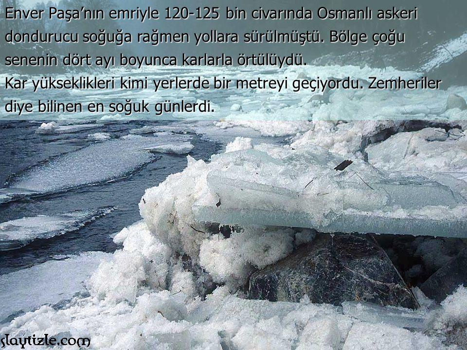 Enver Paşa'nın emriyle 120-125 bin civarında Osmanlı askeri dondurucu soğuğa rağmen yollara sürülmüştü. Bölge çoğu senenin dört ayı boyunca karlarla örtülüydü.