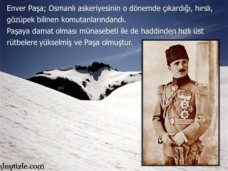Enver Paşa; Osmanlı askeriyesinin o dönemde çıkardığı, hırslı, gözüpek bilinen komutanlarındandı.