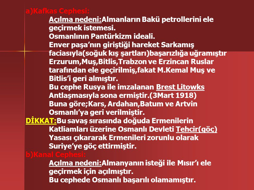 a)Kafkas Cephesi: Açılma nedeni:Almanların Bakü petrollerini ele. geçirmek istemesi. Osmanlının Pantürkizm ideali.