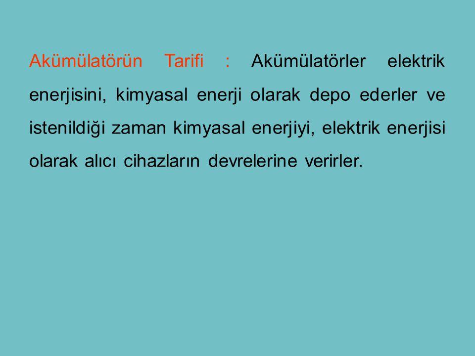 Akümülatörün Tarifi : Akümülatörler elektrik enerjisini, kimyasal enerji olarak depo ederler ve istenildiği zaman kimyasal enerjiyi, elektrik enerjisi olarak alıcı cihazların devrelerine verirler.