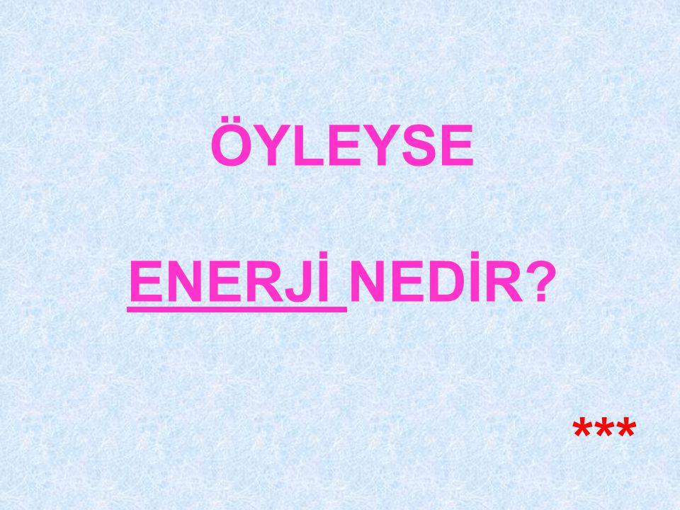 ÖYLEYSE ENERJİ NEDİR ***