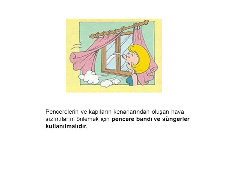 Pencerelerin ve kapıların kenarlarından oluşan hava sızıntılarını önlemek için pencere bandı ve süngerler kullanılmalıdır.