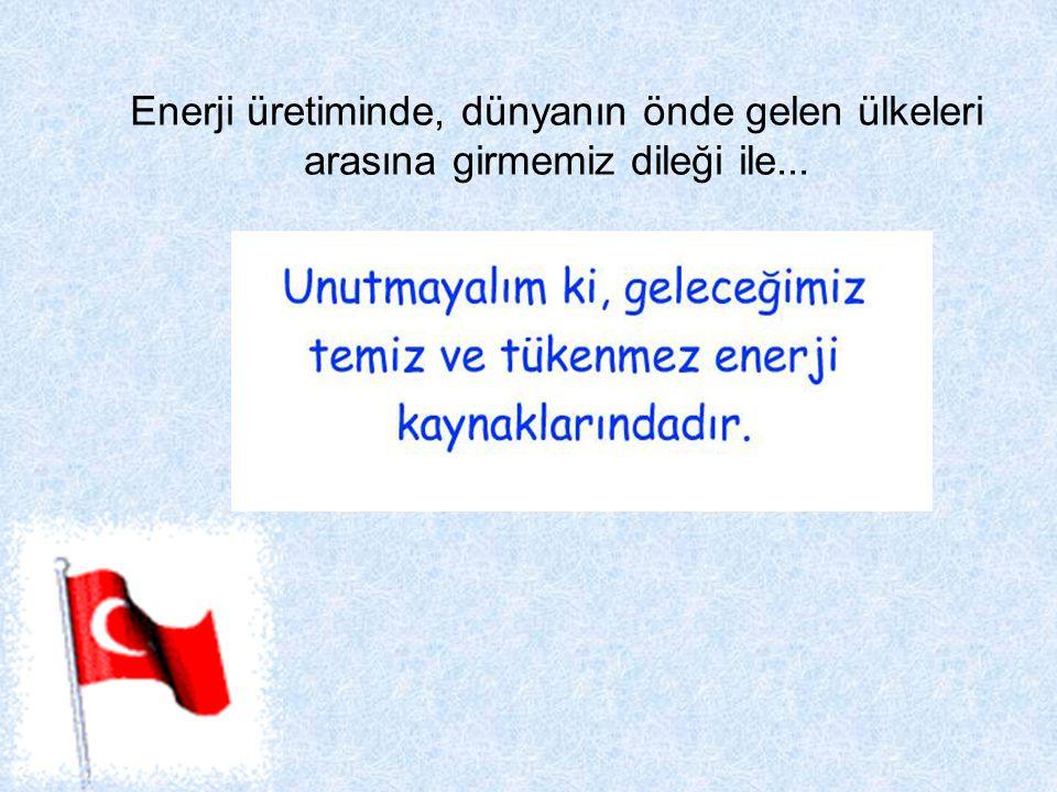 Enerji üretiminde, dünyanın önde gelen ülkeleri arasına girmemiz dileği ile...