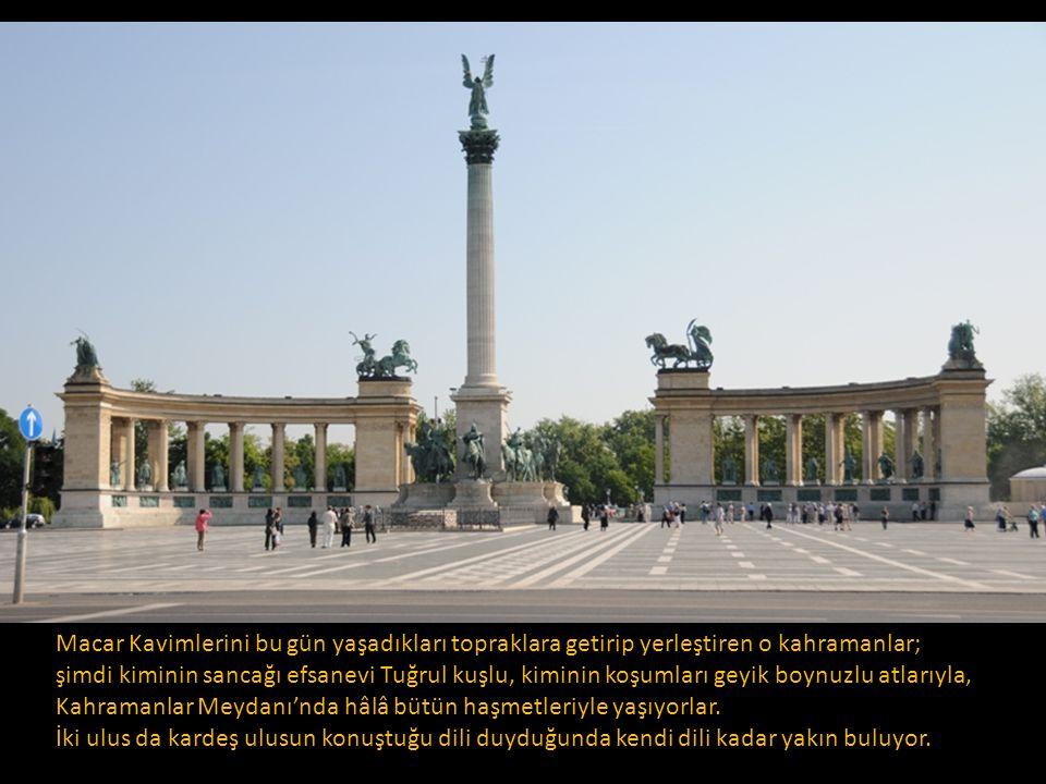 Macar Kavimlerini bu gün yaşadıkları topraklara getirip yerleştiren o kahramanlar; şimdi kiminin sancağı efsanevi Tuğrul kuşlu, kiminin koşumları geyik boynuzlu atlarıyla, Kahramanlar Meydanı'nda hâlâ bütün haşmetleriyle yaşıyorlar.