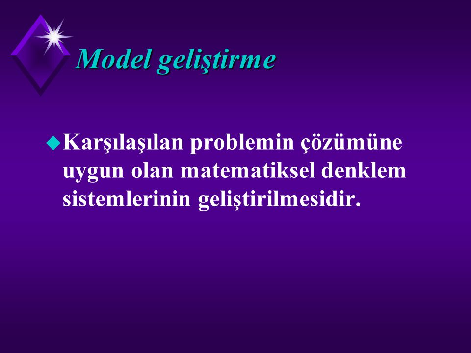 Model geliştirme Karşılaşılan problemin çözümüne uygun olan matematiksel denklem sistemlerinin geliştirilmesidir.