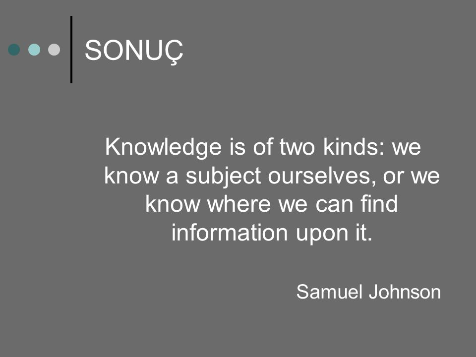 SONUÇ Knowledge is of two kinds: we know a subject ourselves, or we know where we can find information upon it.