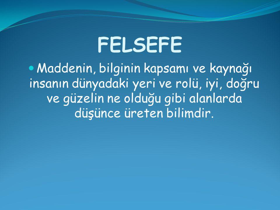 FELSEFE Maddenin, bilginin kapsamı ve kaynağı insanın dünyadaki yeri ve rolü, iyi, doğru ve güzelin ne olduğu gibi alanlarda düşünce üreten bilimdir.