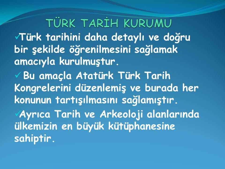 TÜRK TARİH KURUMU Türk tarihini daha detaylı ve doğru bir şekilde öğrenilmesini sağlamak amacıyla kurulmuştur.